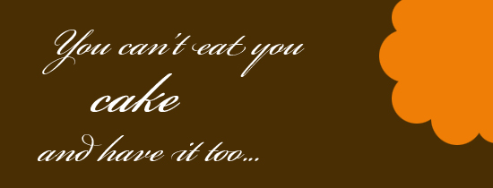 you can't eat your cake and have it too